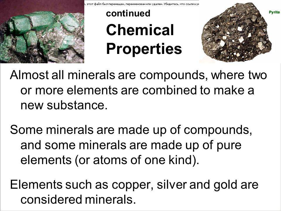 continued Chemical Properties Almost all minerals are compounds, where two or more elements are combined to make a new substance. Some minerals are ma