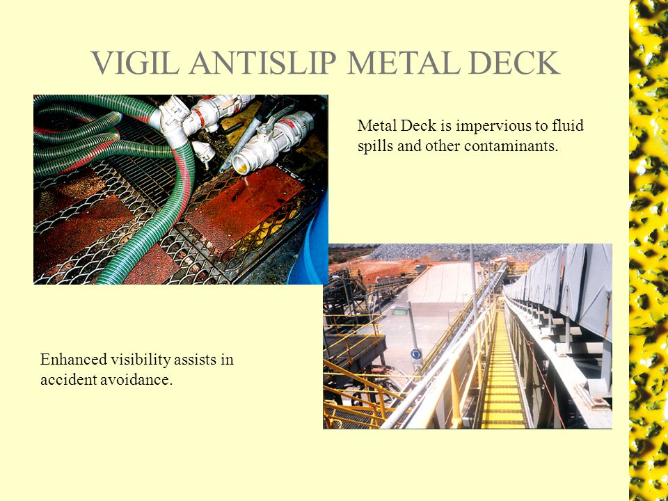 VIGIL ANTISLIP METAL DECK Metal Deck is impervious to fluid spills and other contaminants.