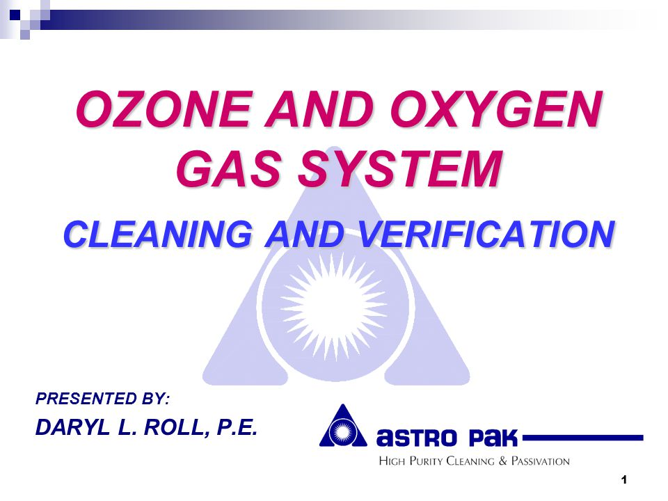 1 OZONE AND OXYGEN GAS SYSTEM CLEANING AND VERIFICATION PRESENTED BY: DARYL L. ROLL, P.E.