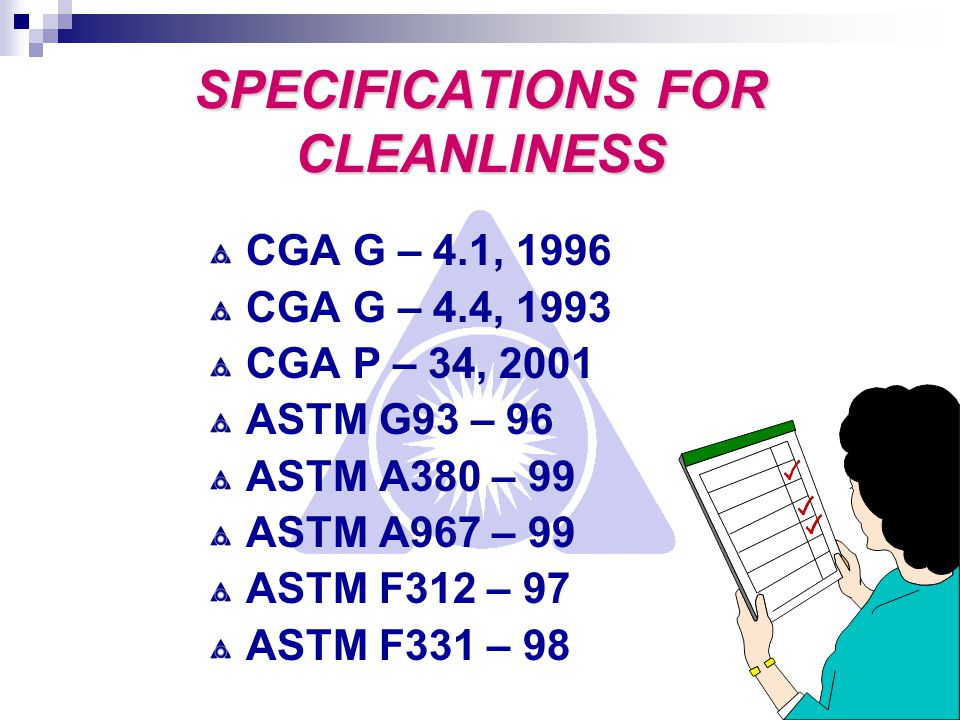 5 SPECIFICATIONS FOR CLEANLINESS CGA G – 4.1, 1996 CGA G – 4.4, 1993 CGA P – 34, 2001 ASTM G93 – 96 ASTM A380 – 99 ASTM A967 – 99 ASTM F312 – 97 ASTM F331 – 98