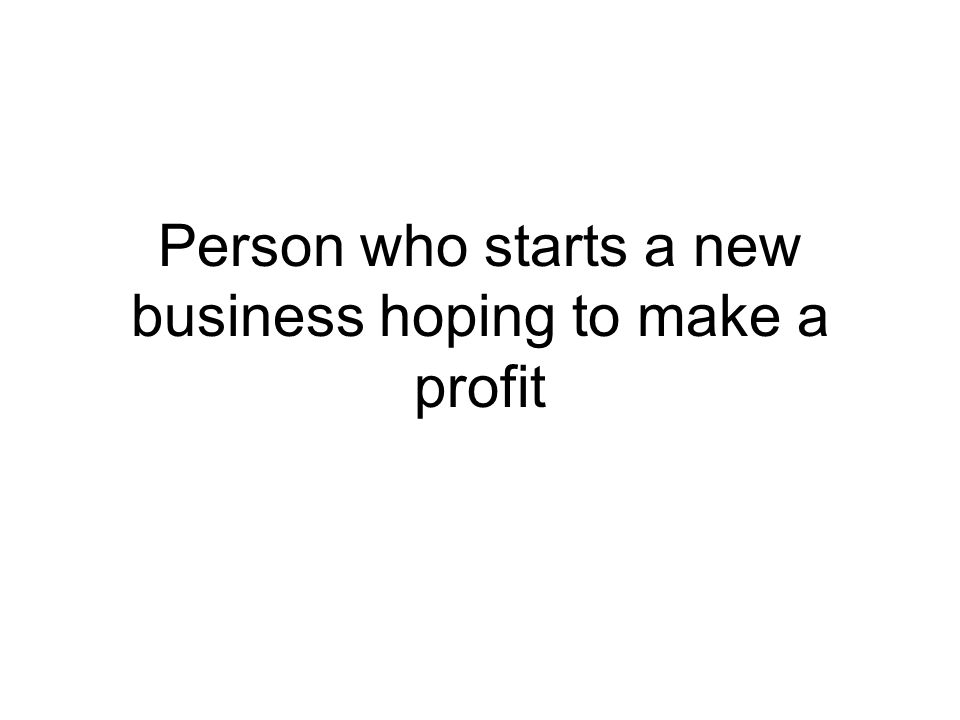 Person who starts a new business hoping to make a profit