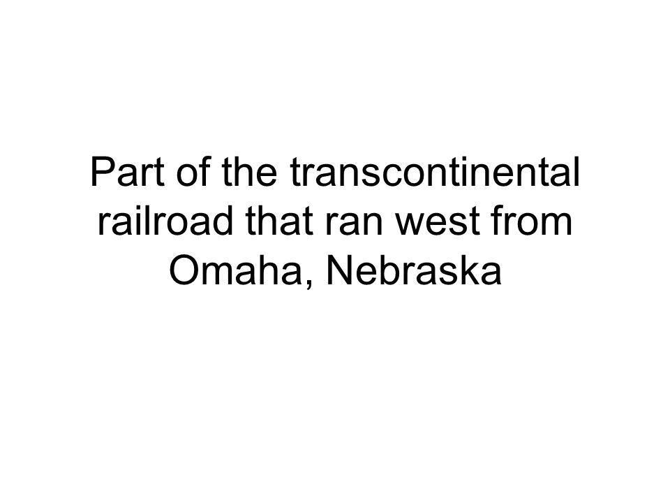 Part of the transcontinental railroad that ran west from Omaha, Nebraska