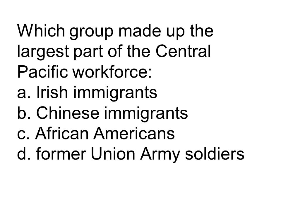 Which group made up the largest part of the Central Pacific workforce: a. Irish immigrants b. Chinese immigrants c. African Americans d. former Union