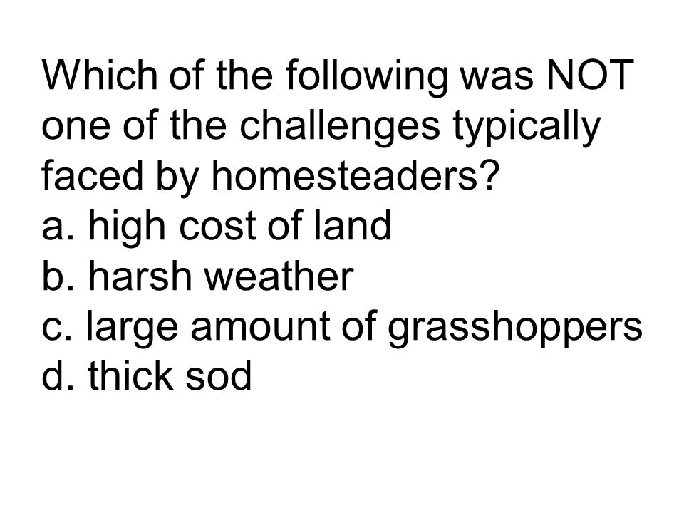Which of the following was NOT one of the challenges typically faced by homesteaders? a. high cost of land b. harsh weather c. large amount of grassho