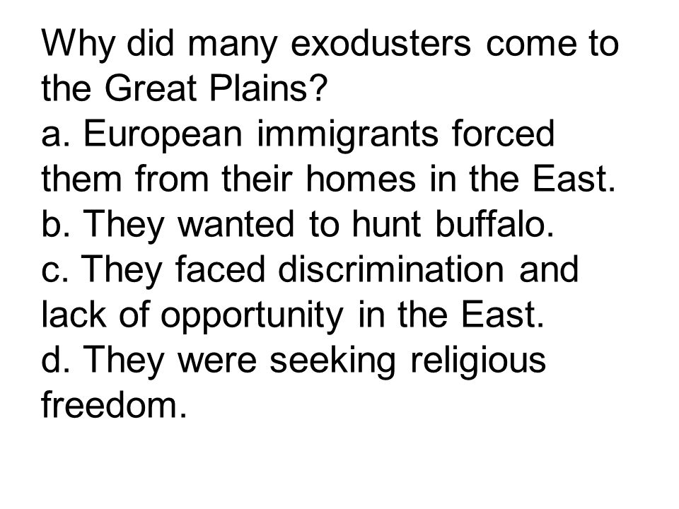 Why did many exodusters come to the Great Plains? a. European immigrants forced them from their homes in the East. b. They wanted to hunt buffalo. c.