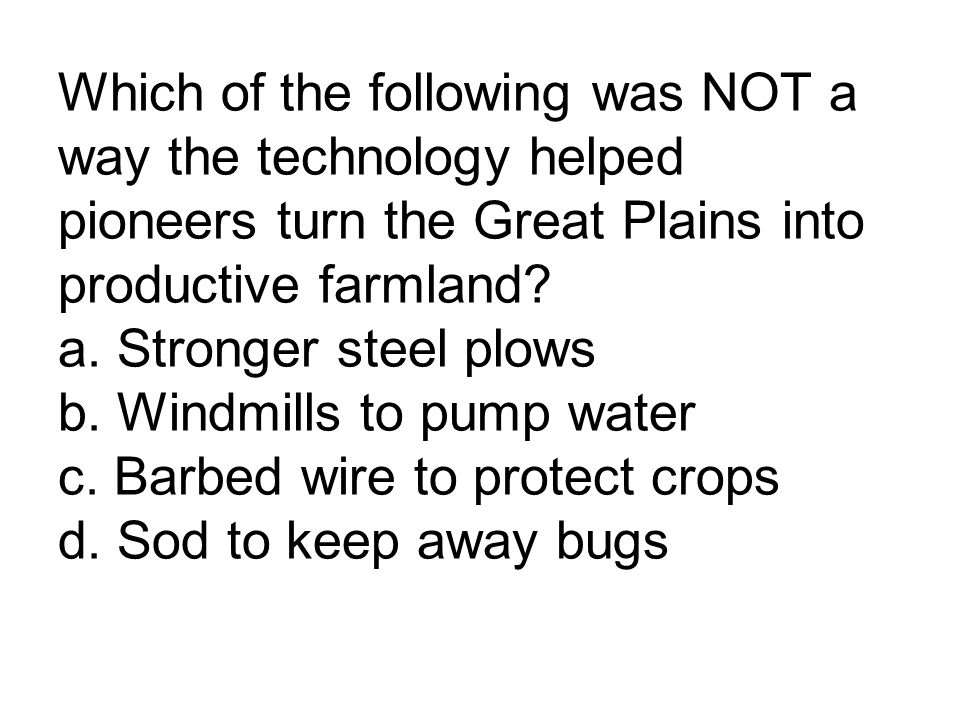 Which of the following was NOT a way the technology helped pioneers turn the Great Plains into productive farmland? a. Stronger steel plows b. Windmil