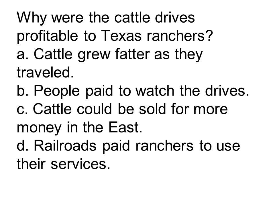 Why were the cattle drives profitable to Texas ranchers? a. Cattle grew fatter as they traveled. b. People paid to watch the drives. c. Cattle could b