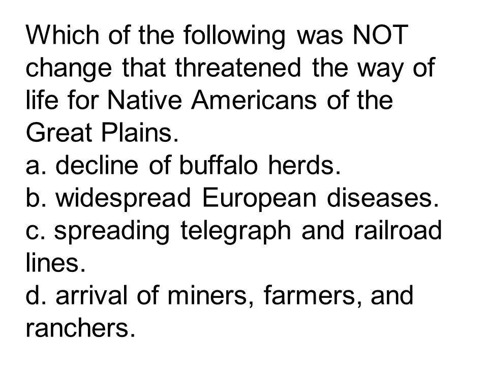 Which of the following was NOT change that threatened the way of life for Native Americans of the Great Plains. a. decline of buffalo herds. b. widesp