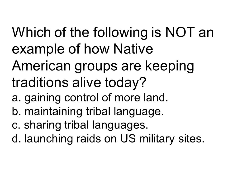 Which of the following is NOT an example of how Native American groups are keeping traditions alive today? a. gaining control of more land. b. maintai