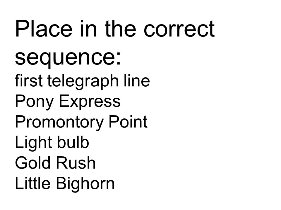 Place in the correct sequence: first telegraph line Pony Express Promontory Point Light bulb Gold Rush Little Bighorn