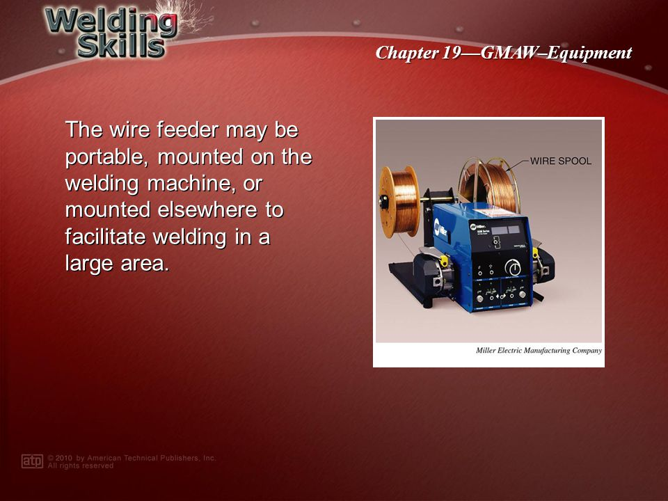 Chapter 19GMAW–Equipment The wire feeder may be portable, mounted on the welding machine, or mounted elsewhere to facilitate welding in a large area.