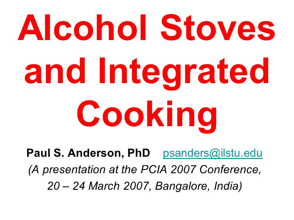 Alcohol Stoves and Integrated Cooking Paul S. Anderson, PhD psanders@ilstu.edupsanders@ilstu.edu (A presentation at the PCIA 2007 Conference, 20 – 24