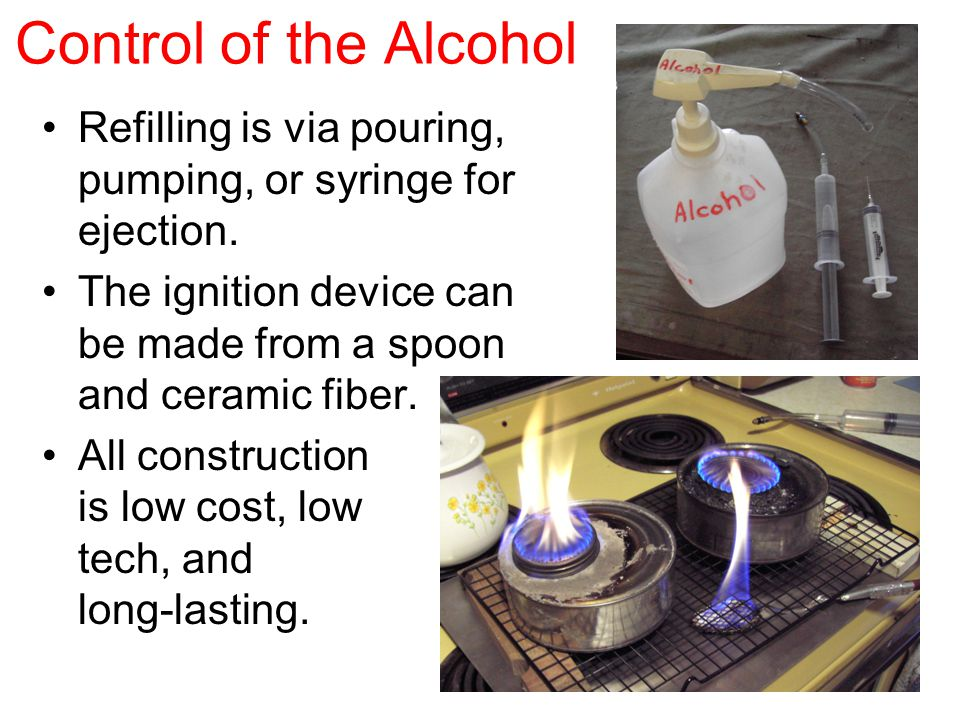 Control of the Alcohol Refilling is via pouring, pumping, or syringe for ejection. The ignition device can be made from a spoon and ceramic fiber. All