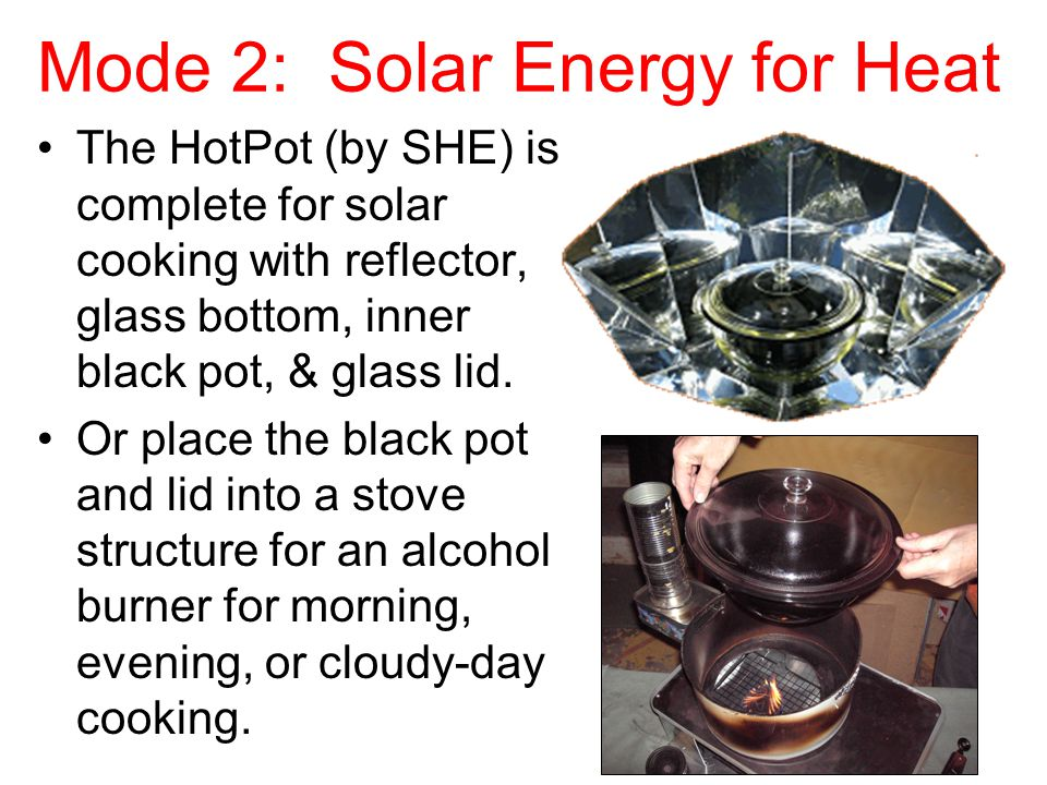 Mode 2: Solar Energy for Heat The HotPot (by SHE) is complete for solar cooking with reflector, glass bottom, inner black pot, & glass lid. Or place t