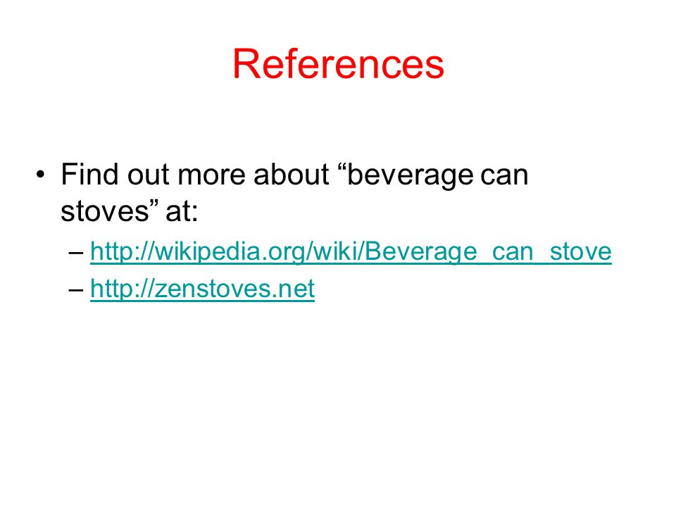 References Find out more about beverage can stoves at: –http://wikipedia.org/wiki/Beverage_can_stovehttp://wikipedia.org/wiki/Beverage_can_stove –http://zenstoves.nethttp://zenstoves.net