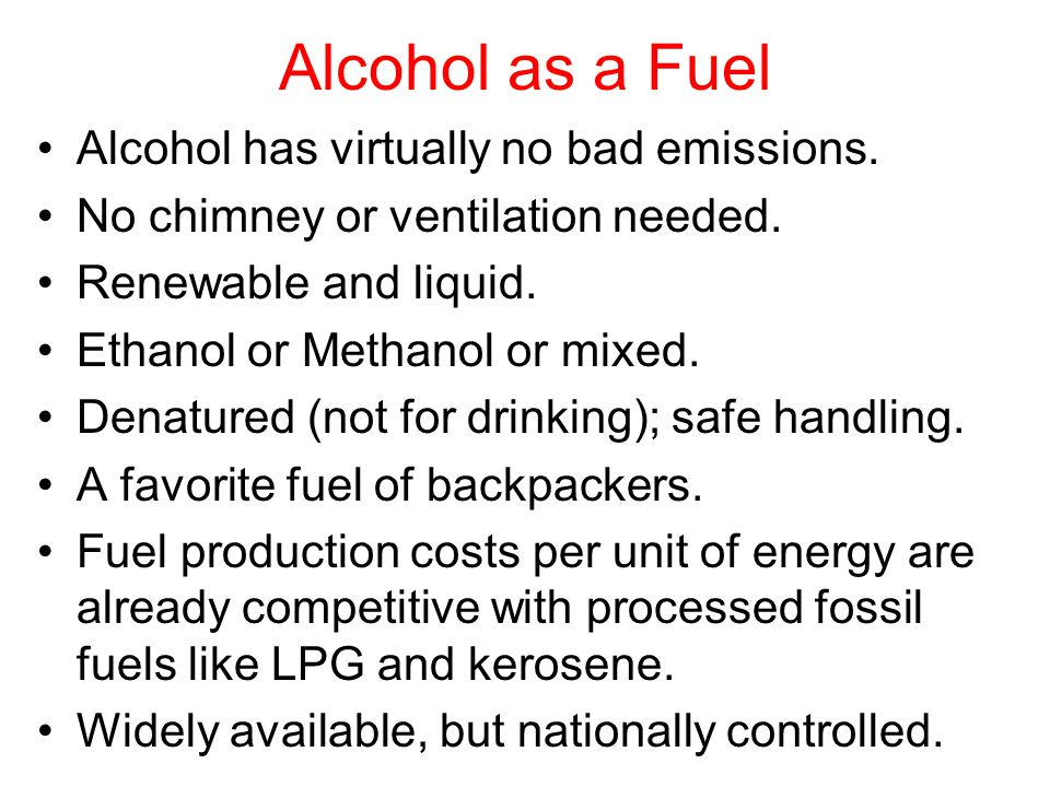 Alcohol as a Fuel Alcohol has virtually no bad emissions. No chimney or ventilation needed. Renewable and liquid. Ethanol or Methanol or mixed. Denatu