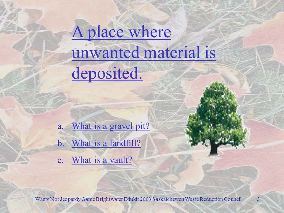 Waste Not Jeopardy Game Brightwater Edukit 2003 Saskatchewan Waste Reduction Council2 General 100 Compost Plastic / Glass 100 100 Metals Products 100