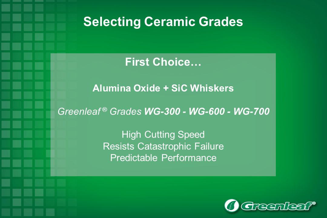 First Choice… Alumina Oxide + SiC Whiskers Greenleaf ® Grades WG-300 - WG-600 - WG-700 High Cutting Speed Resists Catastrophic Failure Predictable Performance Selecting Ceramic Grades