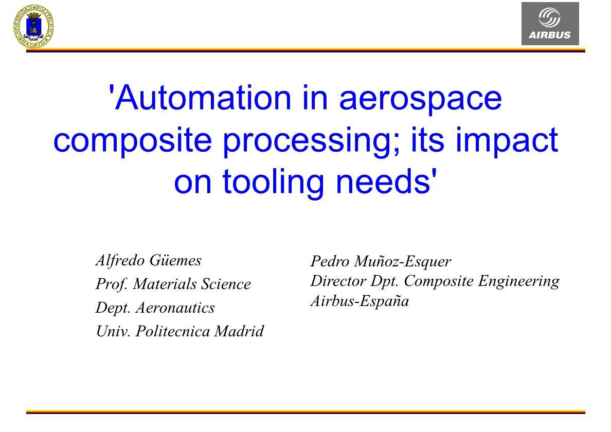 'Automation in aerospace composite processing; its impact on tooling needs' Alfredo Güemes Prof. Materials Science Dept. Aeronautics Univ. Politecnica