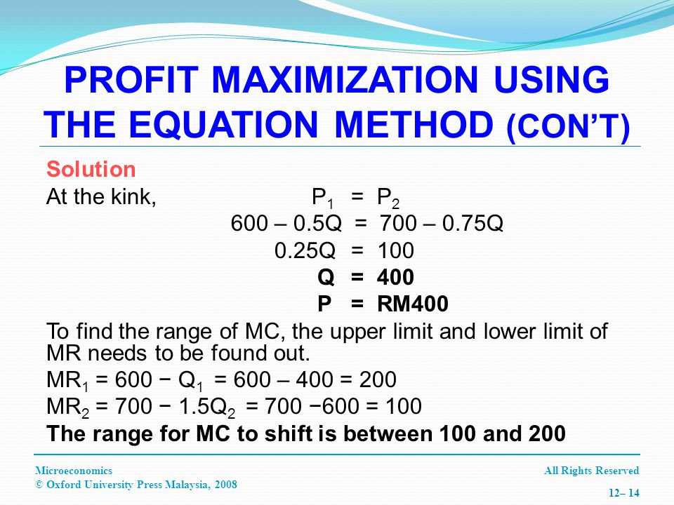 All Rights ReservedMicroeconomics © Oxford University Press Malaysia, – 14 Solution At the kink, P 1 =P – 0.5Q = 700 – 0.75Q 0.25Q =100 Q =400 P=RM400 To find the range of MC, the upper limit and lower limit of MR needs to be found out.