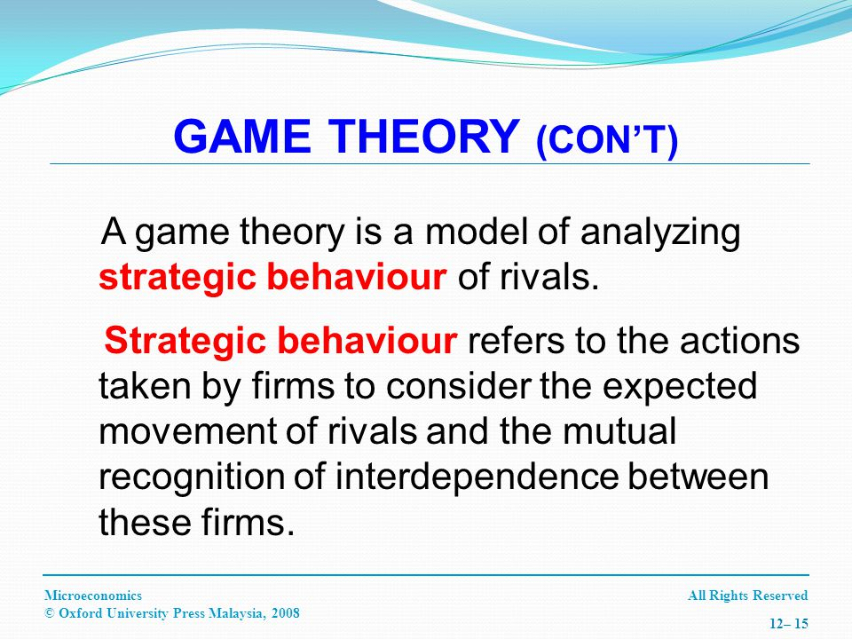 All Rights ReservedMicroeconomics © Oxford University Press Malaysia, – 15 GAME THEORY (CONT) A game theory is a model of analyzing strategic behaviour of rivals.