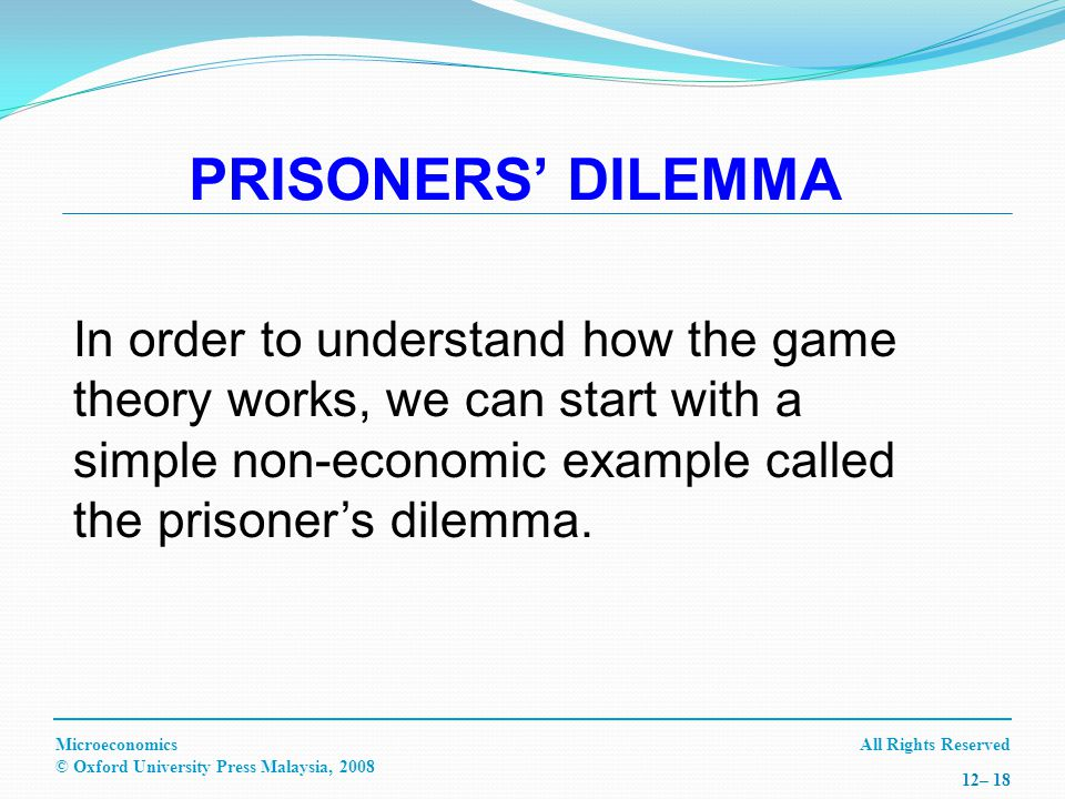 All Rights ReservedMicroeconomics © Oxford University Press Malaysia, – 18 PRISONERS DILEMMA In order to understand how the game theory works, we can start with a simple non-economic example called the prisoners dilemma.