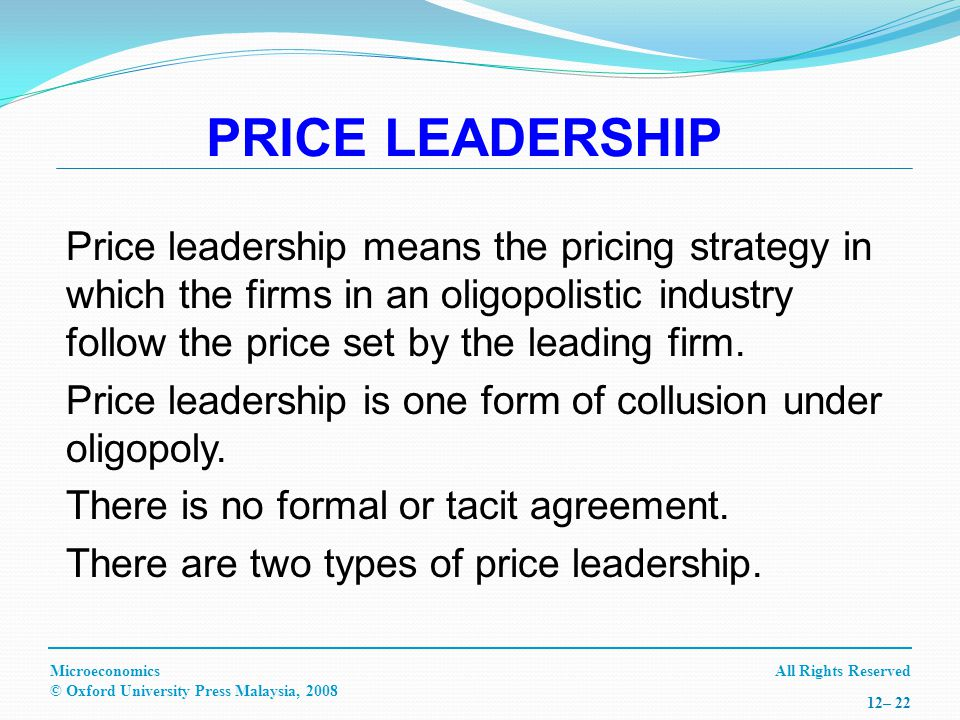 All Rights ReservedMicroeconomics © Oxford University Press Malaysia, – 22 PRICE LEADERSHIP Price leadership means the pricing strategy in which the firms in an oligopolistic industry follow the price set by the leading firm.