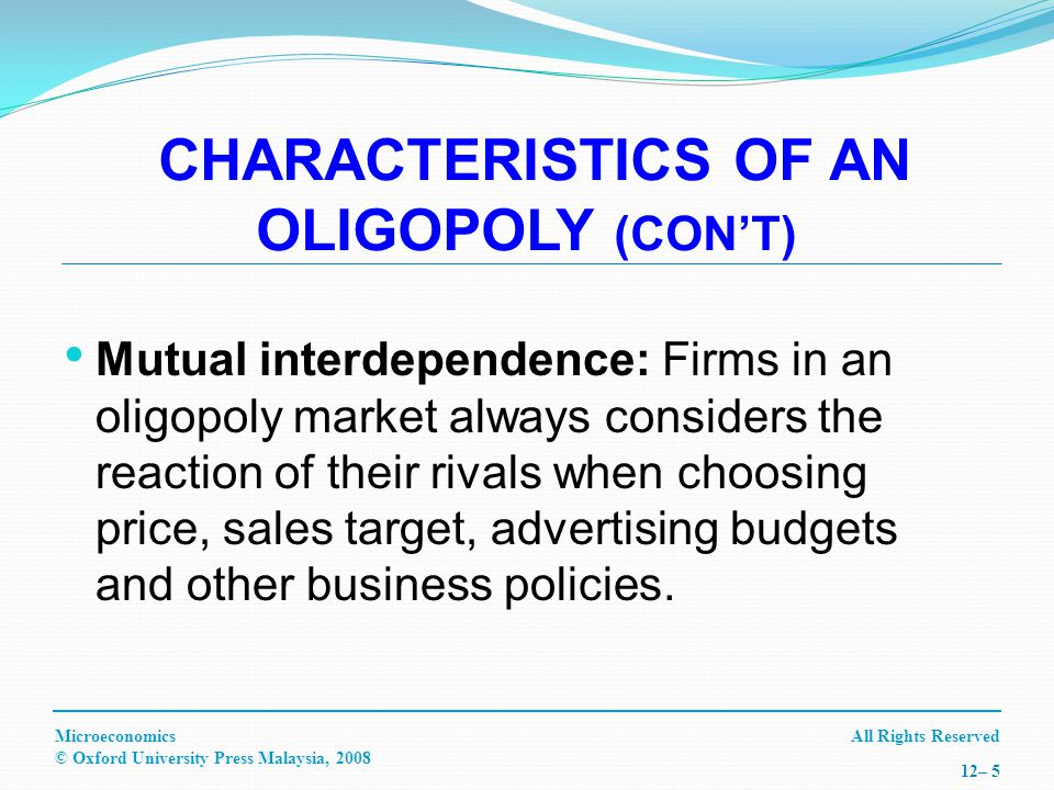 All Rights ReservedMicroeconomics © Oxford University Press Malaysia, – 5 Mutual interdependence: Firms in an oligopoly market always considers the reaction of their rivals when choosing price, sales target, advertising budgets and other business policies.