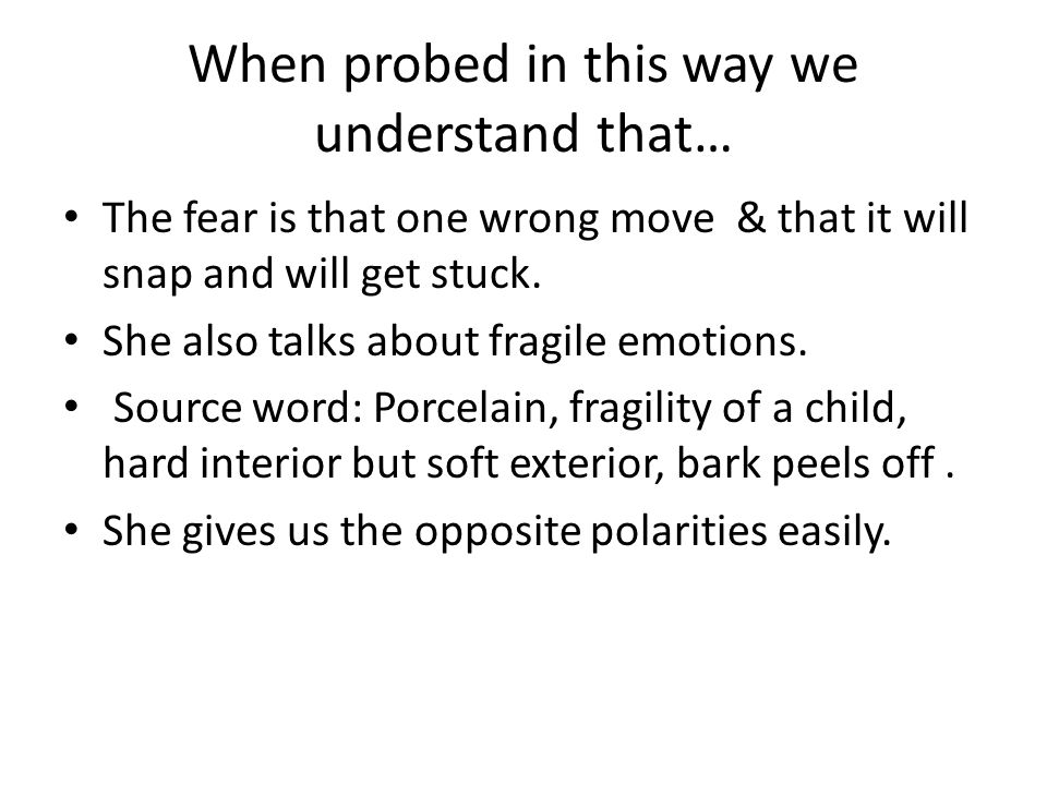 When probed in this way we understand that… The fear is that one wrong move & that it will snap and will get stuck.