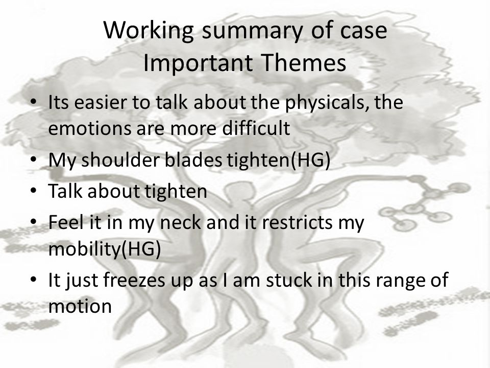 Working summary of case Important Themes Its easier to talk about the physicals, the emotions are more difficult My shoulder blades tighten(HG) Talk about tighten Feel it in my neck and it restricts my mobility(HG) It just freezes up as I am stuck in this range of motion