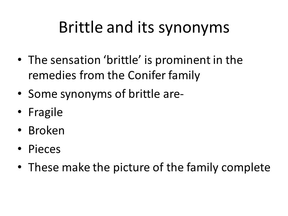Brittle and its synonyms The sensation brittle is prominent in the remedies from the Conifer family Some synonyms of brittle are- Fragile Broken Pieces These make the picture of the family complete