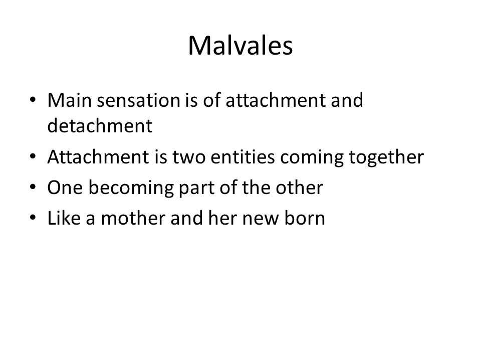 Main sensation is of attachment and detachment Attachment is two entities coming together One becoming part of the other Like a mother and her new born