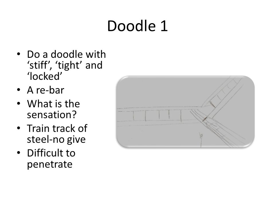 Doodle 1 Do a doodle with stiff, tight and locked A re-bar What is the sensation.