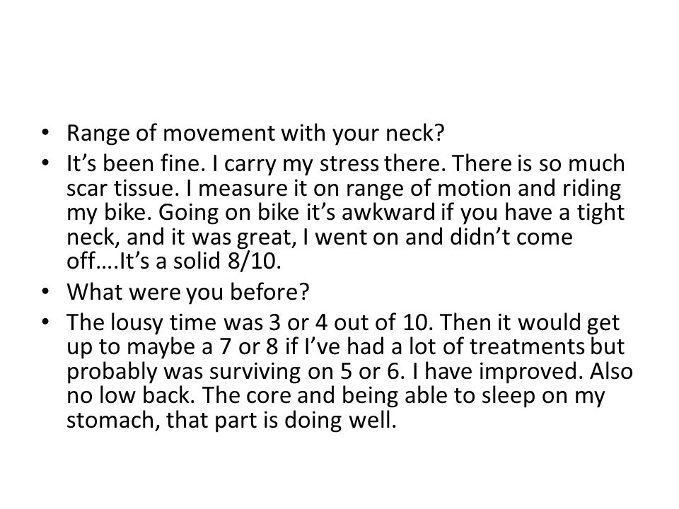 Range of movement with your neck. Its been fine. I carry my stress there.