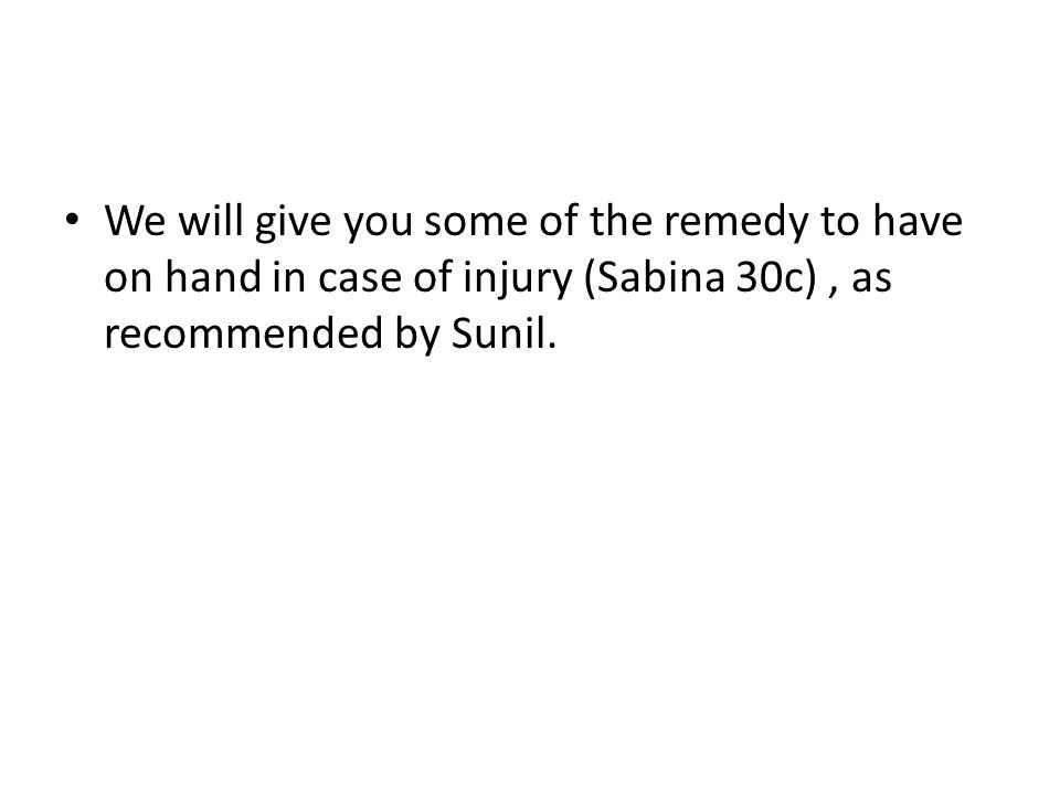We will give you some of the remedy to have on hand in case of injury (Sabina 30c), as recommended by Sunil.