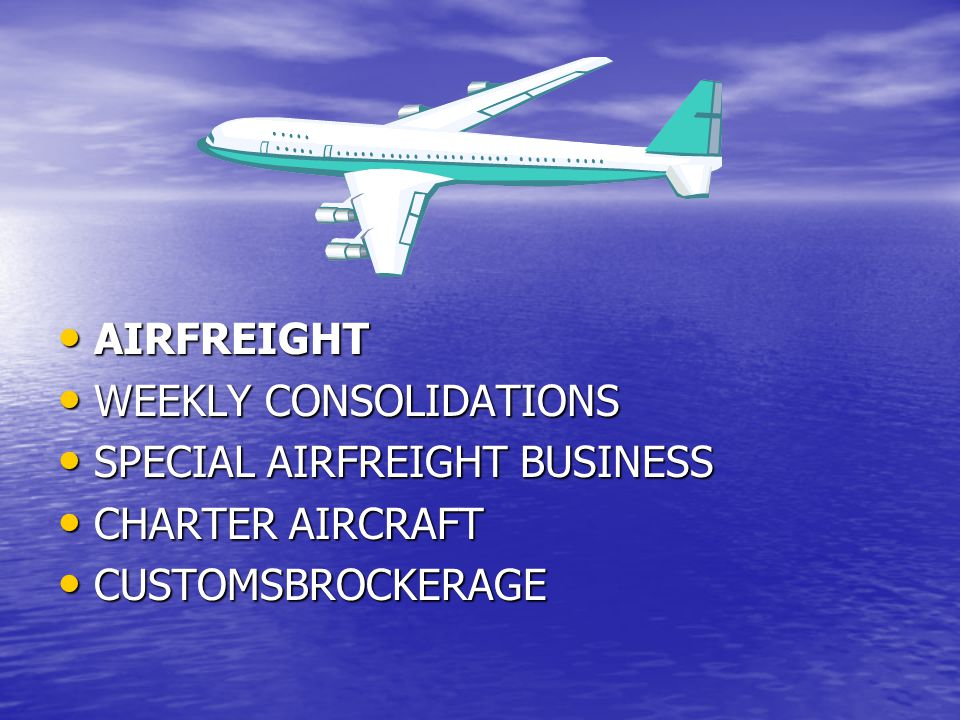 AIRFREIGHT AIRFREIGHT WEEKLY CONSOLIDATIONS WEEKLY CONSOLIDATIONS SPECIAL AIRFREIGHT BUSINESS SPECIAL AIRFREIGHT BUSINESS CHARTER AIRCRAFT CHARTER AIRCRAFT CUSTOMSBROCKERAGE CUSTOMSBROCKERAGE