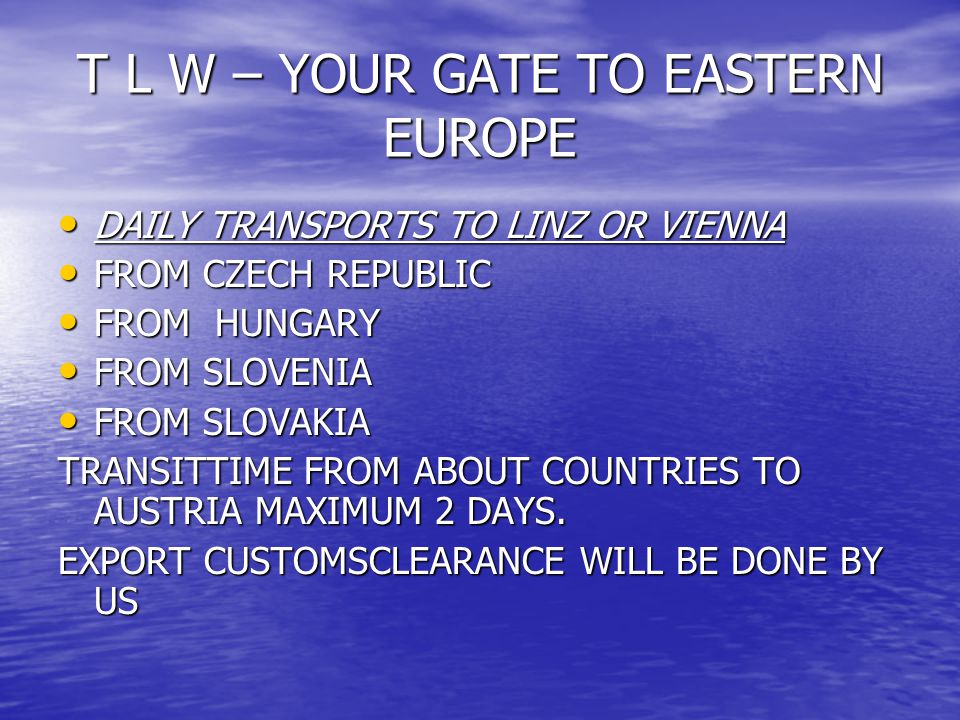 T L W – YOUR GATE TO EASTERN EUROPE DAILY TRANSPORTS TO LINZ OR VIENNA DAILY TRANSPORTS TO LINZ OR VIENNA FROM CZECH REPUBLIC FROM CZECH REPUBLIC FROM HUNGARY FROM HUNGARY FROM SLOVENIA FROM SLOVENIA FROM SLOVAKIA FROM SLOVAKIA TRANSITTIME FROM ABOUT COUNTRIES TO AUSTRIA MAXIMUM 2 DAYS.