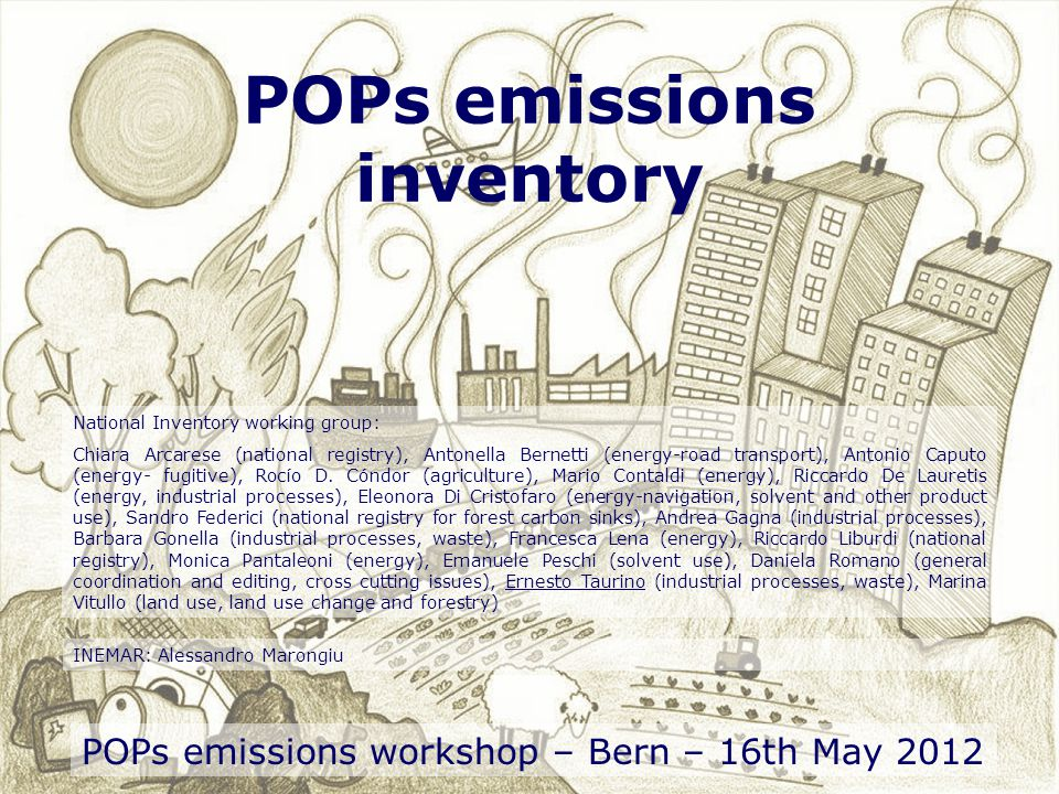POPs emissions inventory POPs emissions workshop – Bern – 16th May 2012 National Inventory working group: Chiara Arcarese (national registry), Antonella Bernetti (energy-road transport), Antonio Caputo (energy- fugitive), Rocío D.