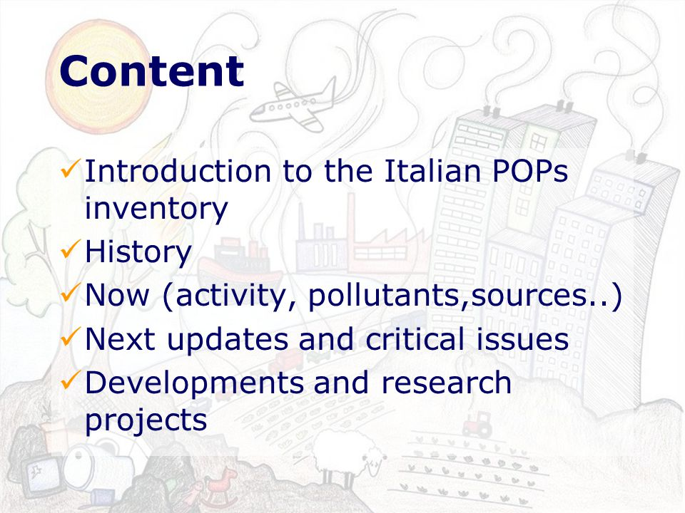 Content Introduction to the Italian POPs inventory History Now (activity, pollutants,sources..) Next updates and critical issues Developments and research projects