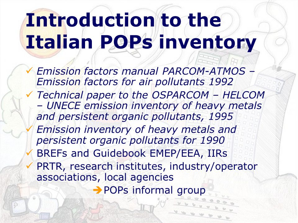 Introduction to the Italian POPs inventory Emission factors manual PARCOM-ATMOS – Emission factors for air pollutants 1992 Technical paper to the OSPARCOM – HELCOM – UNECE emission inventory of heavy metals and persistent organic pollutants, 1995 Emission inventory of heavy metals and persistent organic pollutants for 1990 BREFs and Guidebook EMEP/EEA, IIRs PRTR, research institutes, industry/operator associations, local agencies POPs informal group