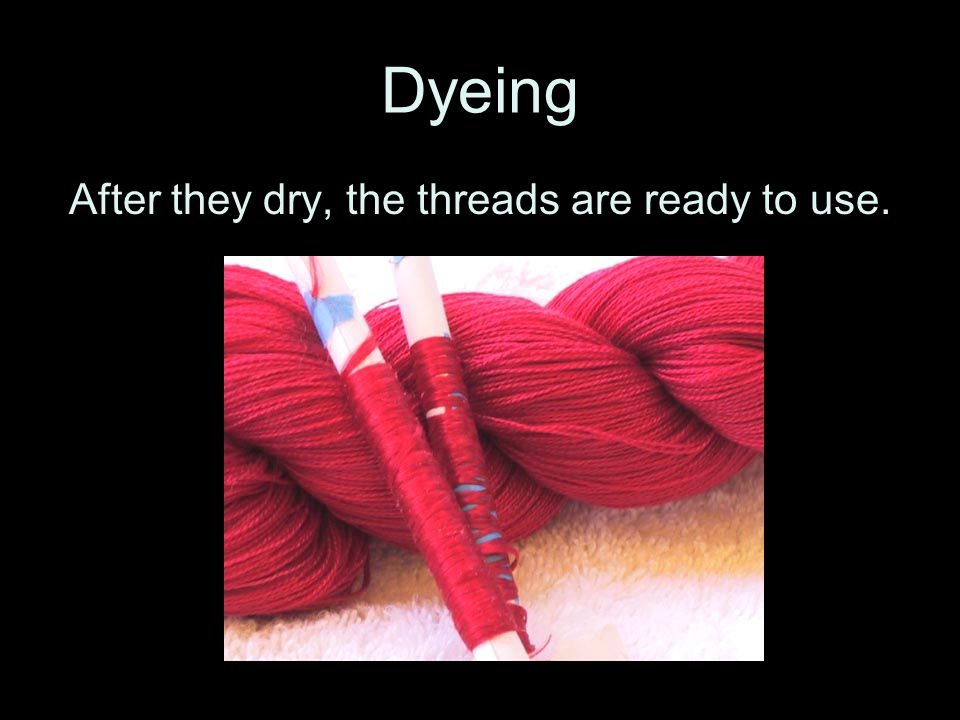 Dyeing After they dry, the threads are ready to use.