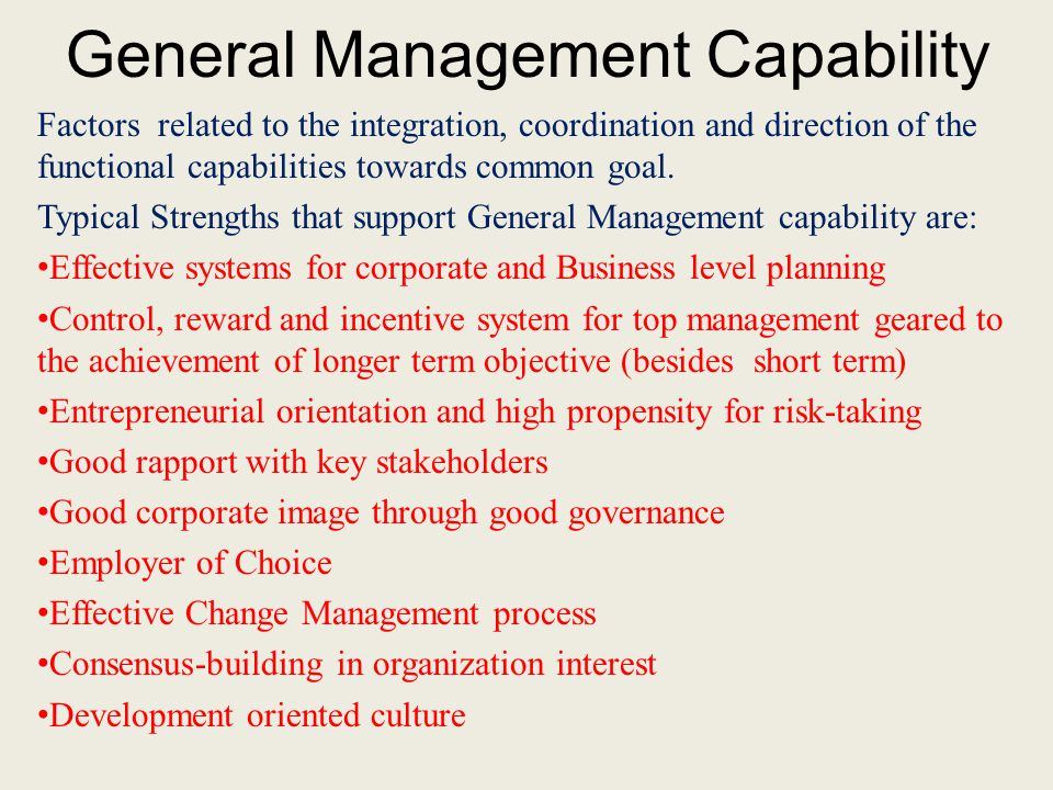 General Management Capability Factors related to the integration, coordination and direction of the functional capabilities towards common goal. Typic