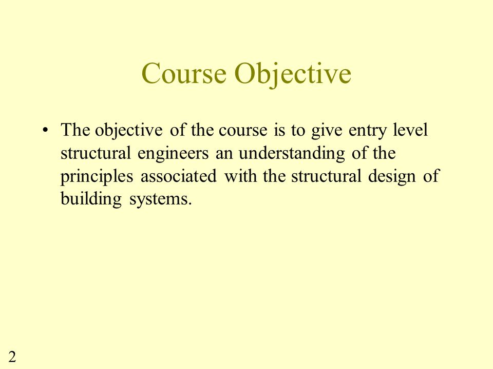 3 Expected Outcomes At the conclusion of this course, the students will have: an understanding of the engineering design process as it relates to building structural design, including an appreciation for: –the iterative nature of the design process –the concept that there are more than one way to solve most engineering problems an understanding of structural loads and their determination.