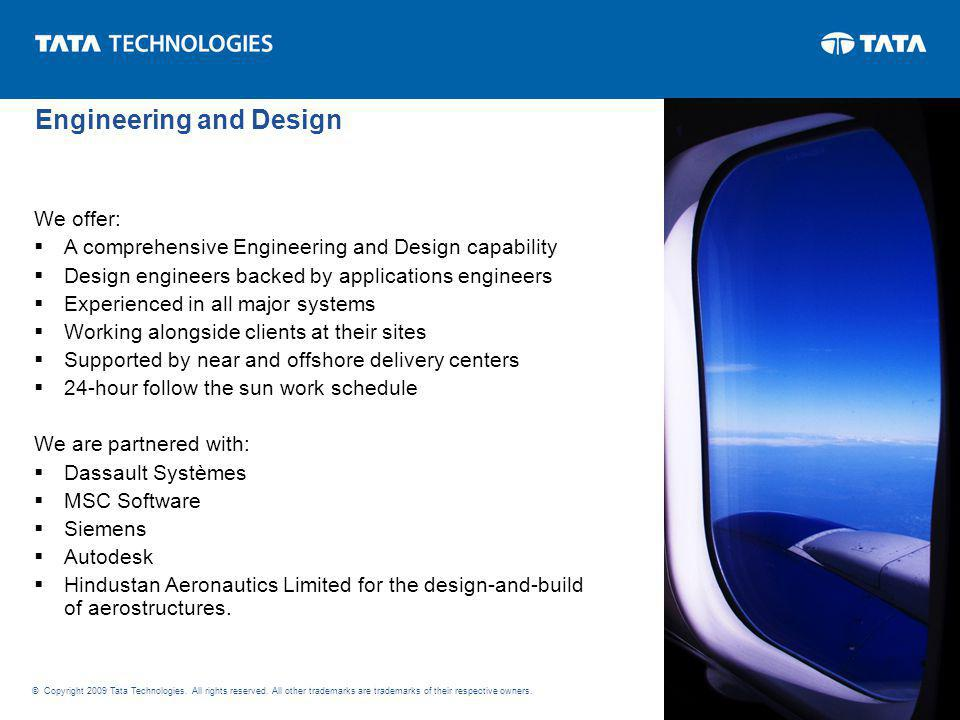 We offer: A comprehensive Engineering and Design capability Design engineers backed by applications engineers Experienced in all major systems Working alongside clients at their sites Supported by near and offshore delivery centers 24-hour follow the sun work schedule We are partnered with: Dassault Systèmes MSC Software Siemens Autodesk Hindustan Aeronautics Limited for the design-and-build of aerostructures.