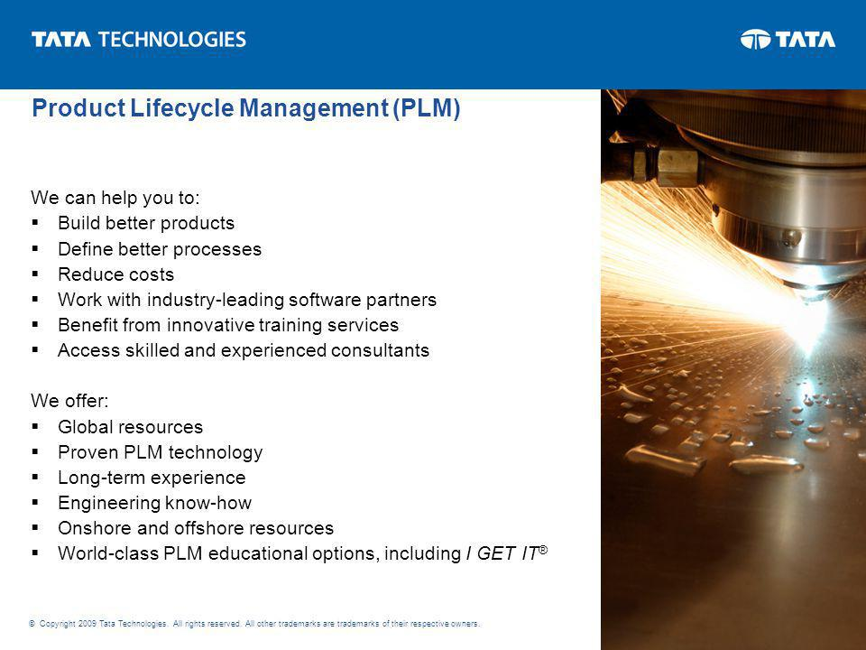 We can help you to: Build better products Define better processes Reduce costs Work with industry-leading software partners Benefit from innovative training services Access skilled and experienced consultants We offer: Global resources Proven PLM technology Long-term experience Engineering know-how Onshore and offshore resources World-class PLM educational options, including I GET IT ® © Copyright 2009 Tata Technologies.