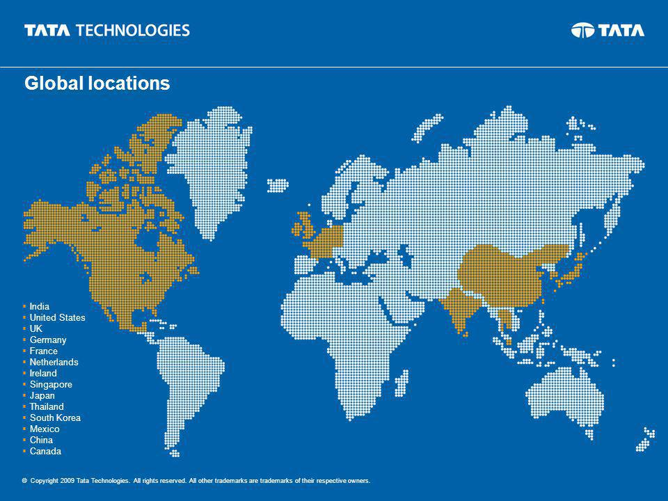India United States UK Germany France Netherlands Ireland Singapore Japan Thailand South Korea Mexico China Canada © Copyright 2009 Tata Technologies.