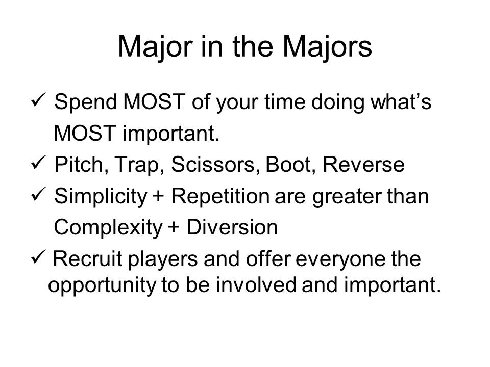 Major in the Majors Spend MOST of your time doing whats MOST important. Pitch, Trap, Scissors, Boot, Reverse Simplicity + Repetition are greater than