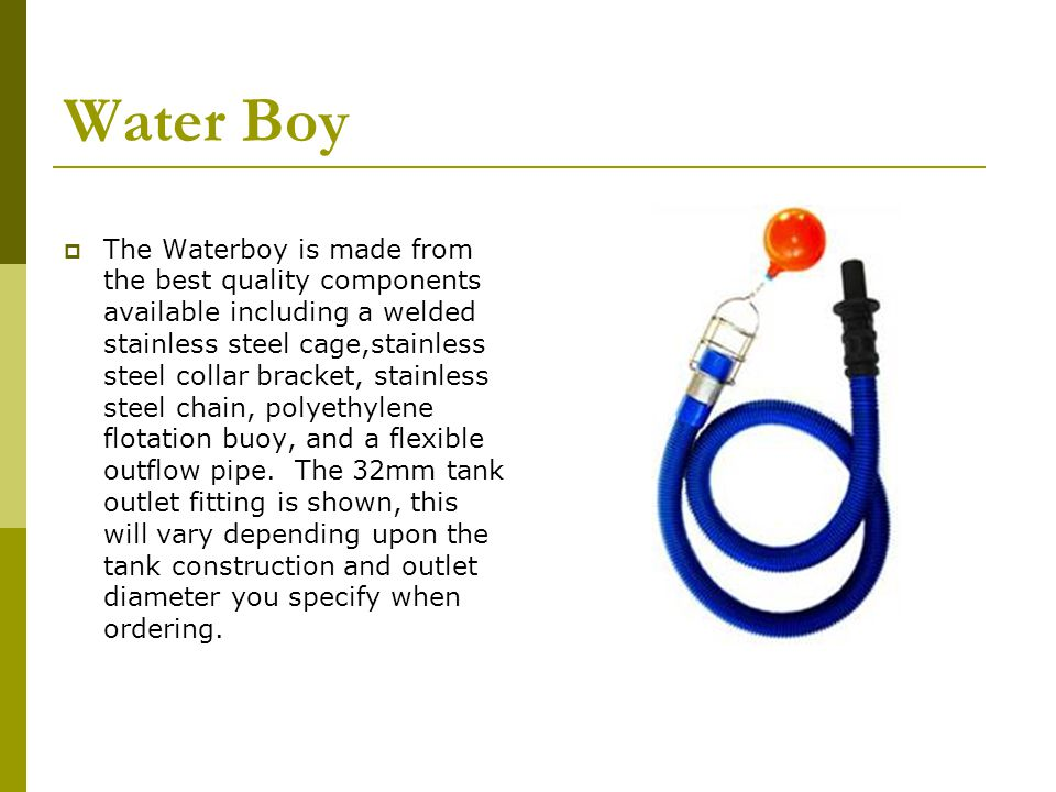 Water Boy The Waterboy is made from the best quality components available including a welded stainless steel cage,stainless steel collar bracket, stainless steel chain, polyethylene flotation buoy, and a flexible outflow pipe.