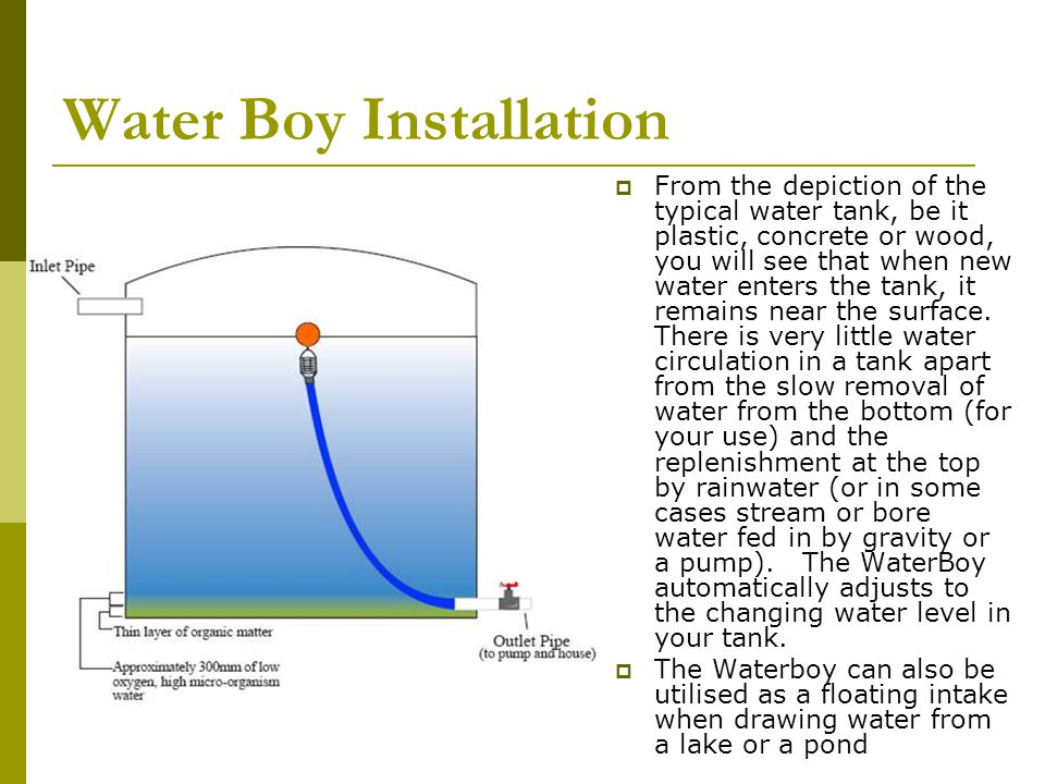 Water Boy Installation From the depiction of the typical water tank, be it plastic, concrete or wood, you will see that when new water enters the tank, it remains near the surface.