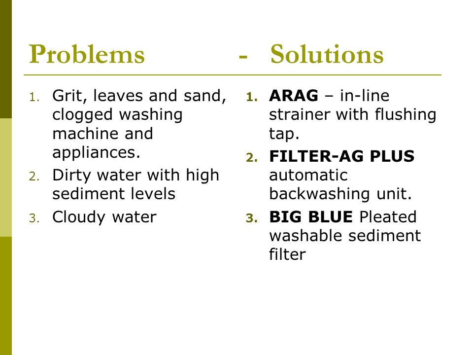 Problems - Solutions 1. Grit, leaves and sand, clogged washing machine and appliances.